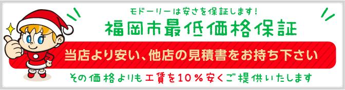 モドーリーは安さを保証します!福岡市最低価格保証 当店より安い、他店の見積書をお持ち下さい。その価格よりも10%安くご提供いたします!
